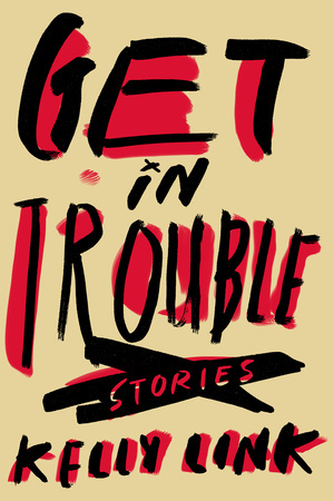 GET IN TROUBLE by Kelly Link is a Fantasy Landmark Title on Book Country.