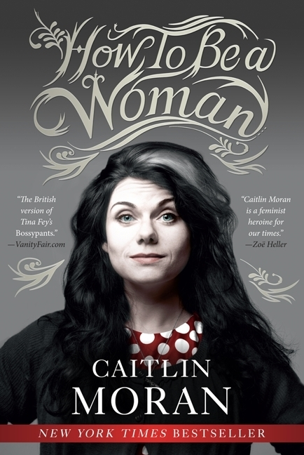 HOW TO BE A WOMAN by Caitlin Moran is a Memoir Landmark Title on Book Country.